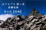 槍ヶ岳 登山記 東鎌尾根ルート【前編】 音と光の大共演!?